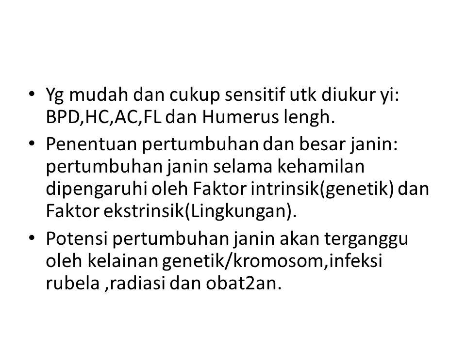 Yg mudah dan cukup sensitif utk diukur yi: BPD,HC,AC,FL dan Humerus lengh.