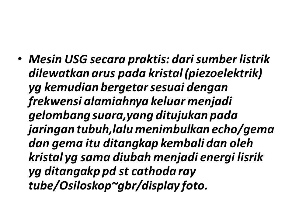 Mesin USG secara praktis: dari sumber listrik dilewatkan arus pada kristal (piezoelektrik) yg kemudian bergetar sesuai dengan frekwensi alamiahnya keluar menjadi gelombang suara,yang ditujukan pada jaringan tubuh,lalu menimbulkan echo/gema dan gema itu ditangkap kembali dan oleh kristal yg sama diubah menjadi energi lisrik yg ditangakp pd st cathoda ray tube/Osiloskop~gbr/display foto.