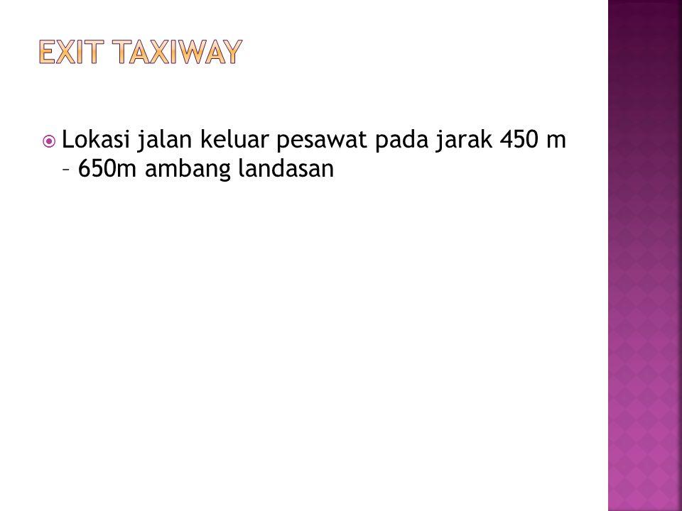 Exit taxiway Lokasi jalan keluar pesawat pada jarak 450 m – 650m ambang landasan