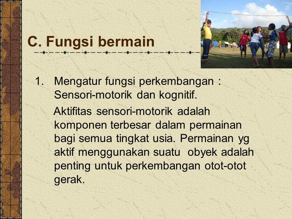 C. Fungsi bermain Mengatur fungsi perkembangan : Sensori-motorik dan kognitif.