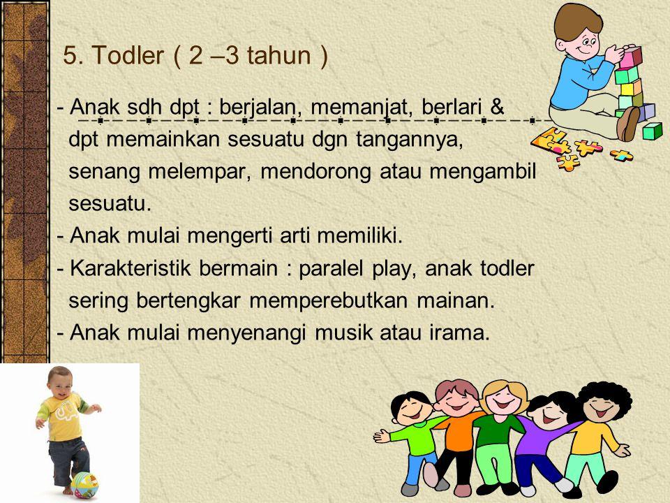 5. Todler ( 2 –3 tahun ) - Anak sdh dpt : berjalan, memanjat, berlari & dpt memainkan sesuatu dgn tangannya,