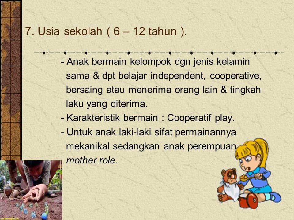 7. Usia sekolah ( 6 – 12 tahun ). - Anak bermain kelompok dgn jenis kelamin. sama & dpt belajar independent, cooperative,