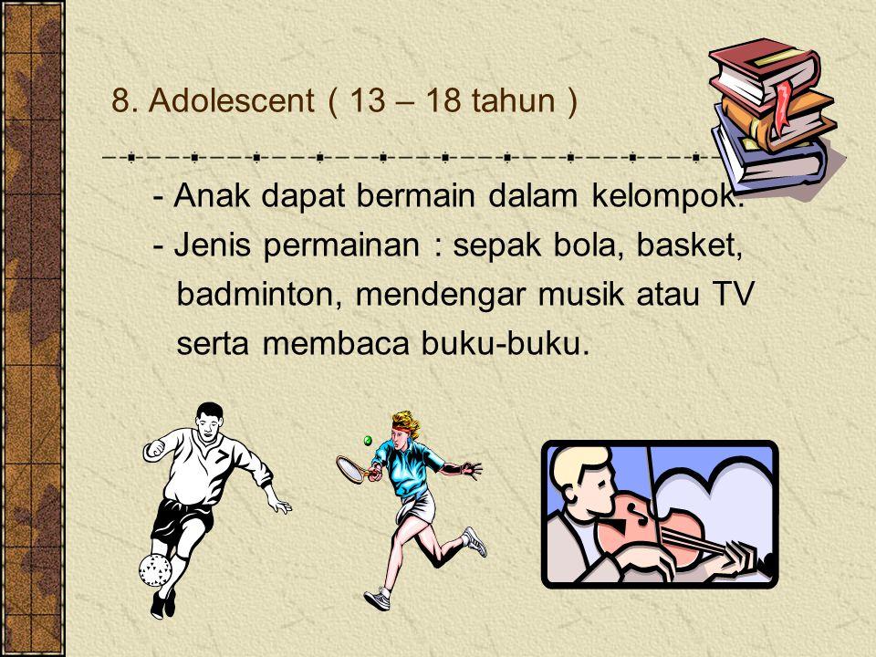 8. Adolescent ( 13 – 18 tahun ) - Anak dapat bermain dalam kelompok. - Jenis permainan : sepak bola, basket,