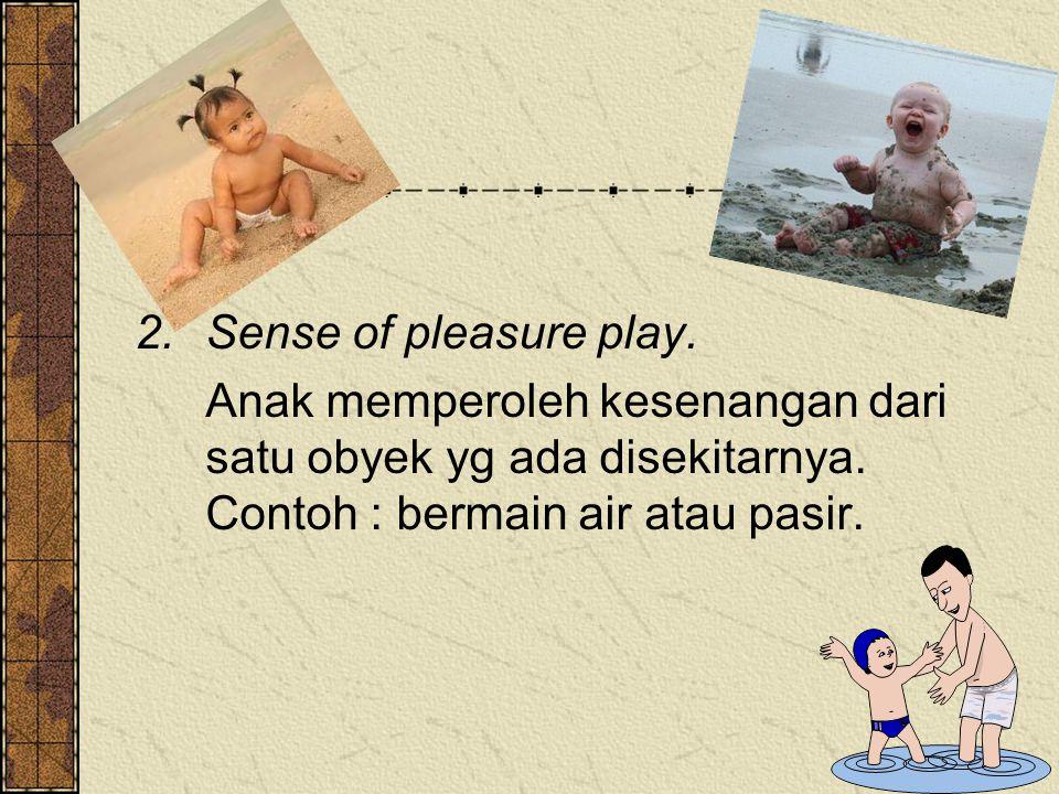 Sense of pleasure play. Anak memperoleh kesenangan dari satu obyek yg ada disekitarnya.