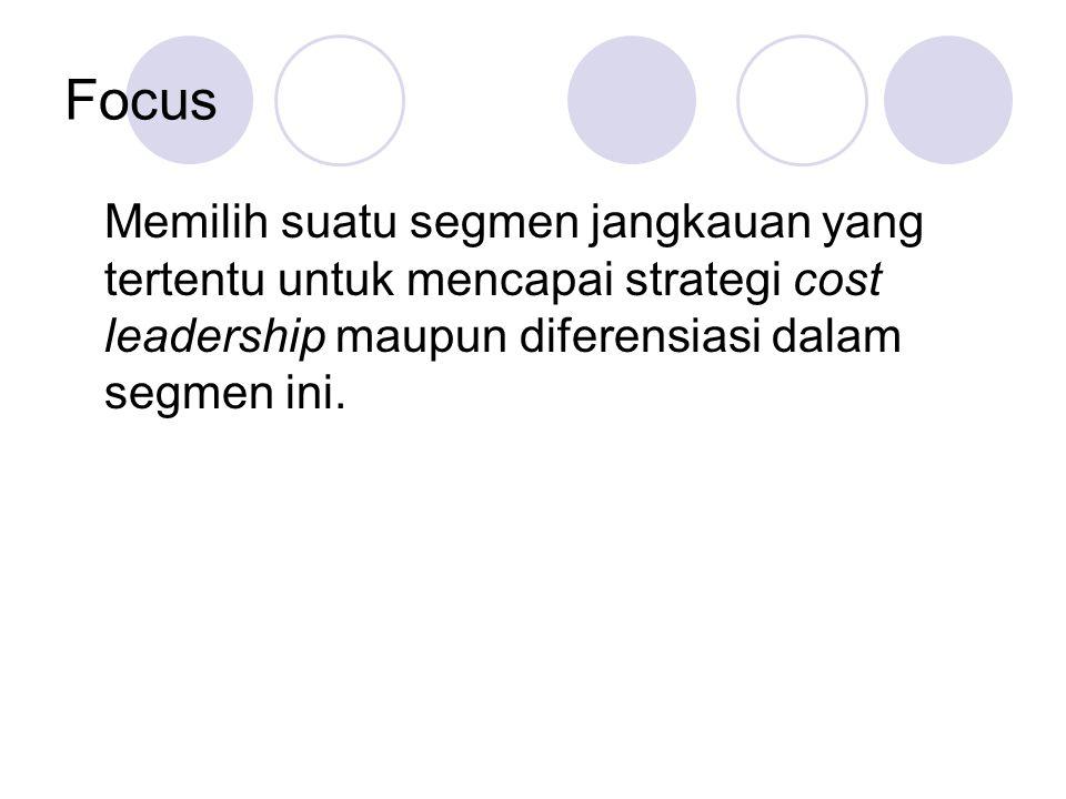 Focus Memilih suatu segmen jangkauan yang tertentu untuk mencapai strategi cost leadership maupun diferensiasi dalam segmen ini.