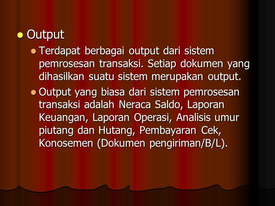 Output Terdapat berbagai output dari sistem pemrosesan transaksi. Setiap dokumen yang dihasilkan suatu sistem merupakan output.