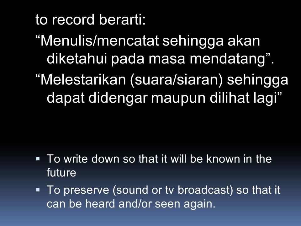 Menulis/mencatat sehingga akan diketahui pada masa mendatang .