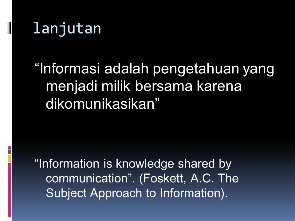 lanjutan Informasi adalah pengetahuan yang menjadi milik bersama karena dikomunikasikan