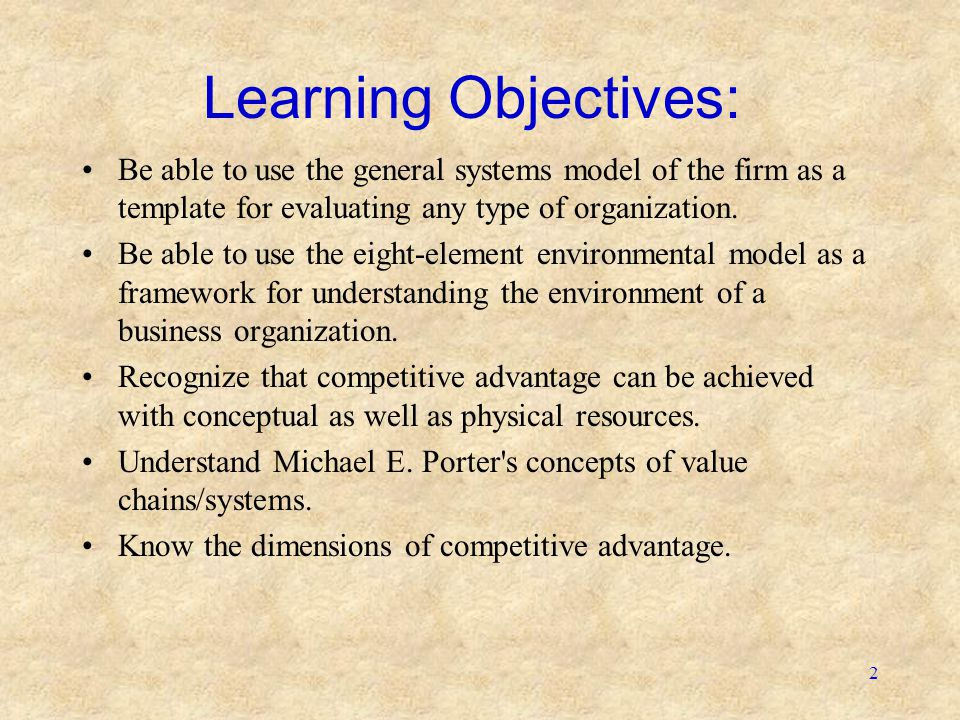 Learning Objectives: Be able to use the general systems model of the firm as a template for evaluating any type of organization.