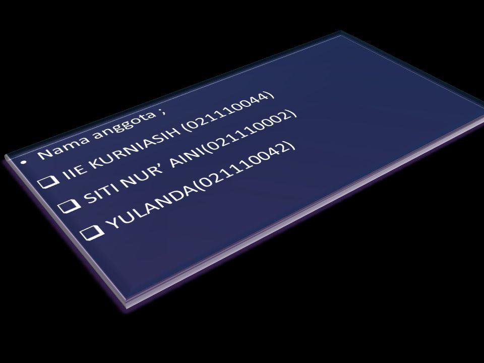 Nama anggota ; IIE KURNIASIH (021110044) SITI NUR' AINI(021110002) YULANDA(021110042)