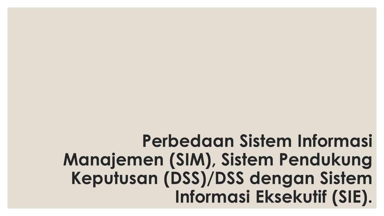 Perbedaan Sistem Informasi Manajemen (SIM), Sistem Pendukung Keputusan (DSS)/DSS dengan Sistem Informasi Eksekutif (SIE).