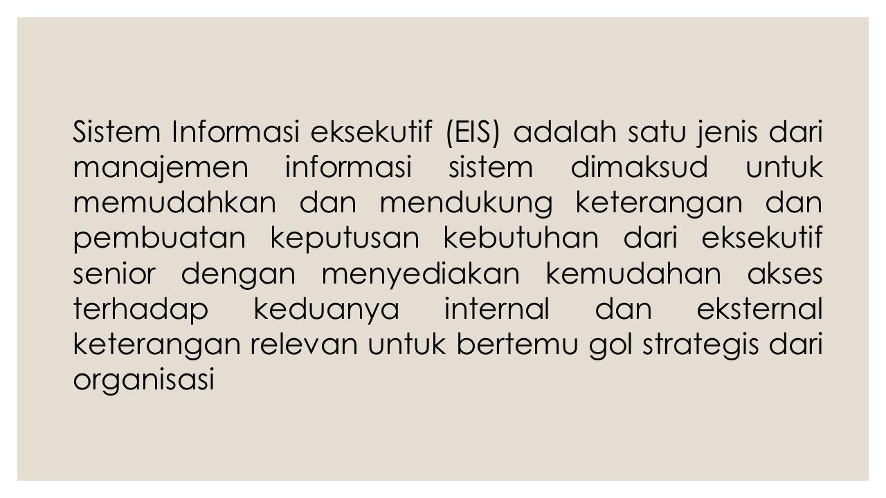 Sistem Informasi eksekutif (EIS) adalah satu jenis dari manajemen informasi sistem dimaksud untuk memudahkan dan mendukung keterangan dan pembuatan keputusan kebutuhan dari eksekutif senior dengan menyediakan kemudahan akses terhadap keduanya internal dan eksternal keterangan relevan untuk bertemu gol strategis dari organisasi