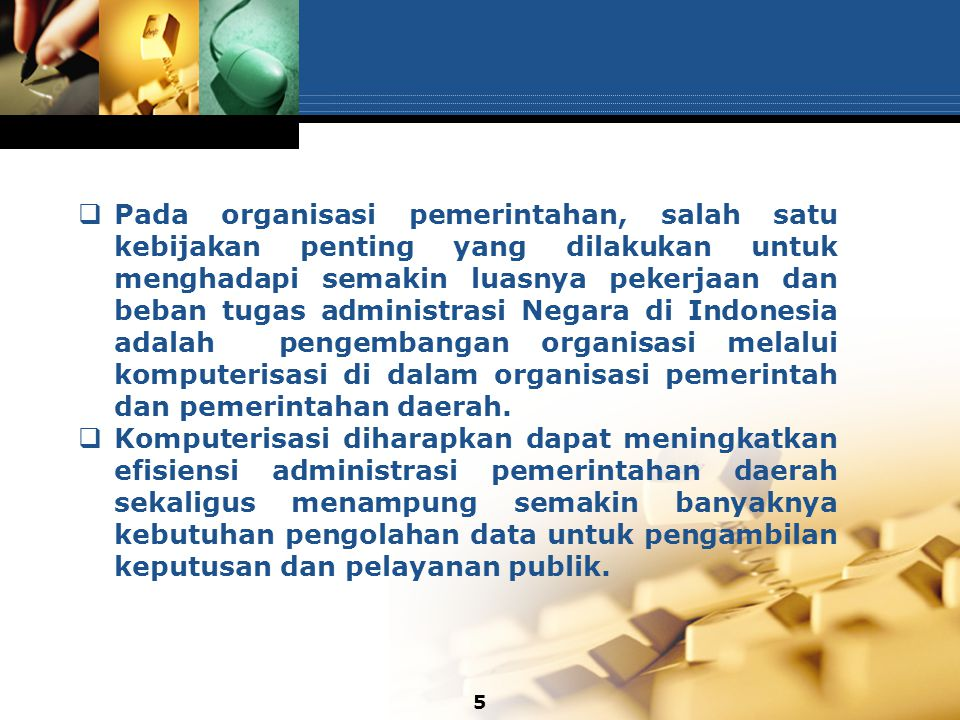 Pada organisasi pemerintahan, salah satu kebijakan penting yang dilakukan untuk menghadapi semakin luasnya pekerjaan dan beban tugas administrasi Negara di Indonesia adalah pengembangan organisasi melalui komputerisasi di dalam organisasi pemerintah dan pemerintahan daerah.