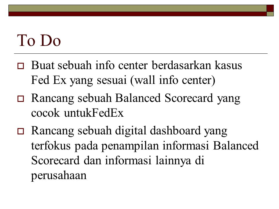 To Do Buat sebuah info center berdasarkan kasus Fed Ex yang sesuai (wall info center) Rancang sebuah Balanced Scorecard yang cocok untukFedEx.