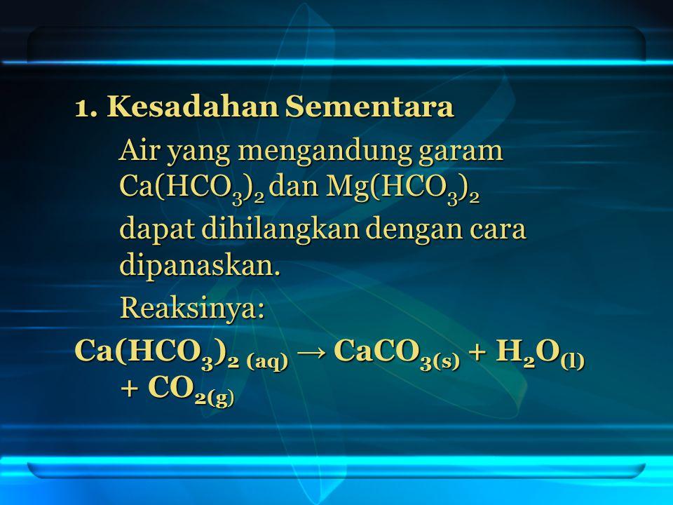 1. Kesadahan Sementara Air yang mengandung garam Ca(HCO3)2 dan Mg(HCO3)2. dapat dihilangkan dengan cara dipanaskan.