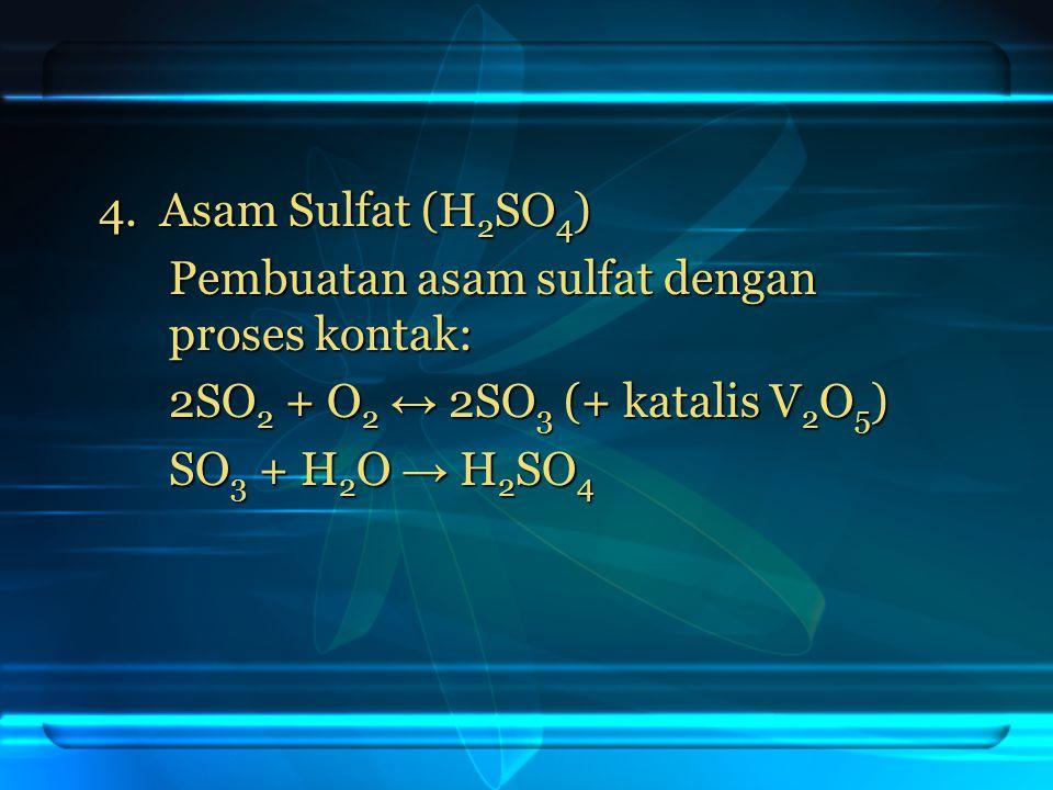 4. Asam Sulfat (H2SO4) Pembuatan asam sulfat dengan proses kontak: 2SO2 + O2 ↔ 2SO3 (+ katalis V2O5)