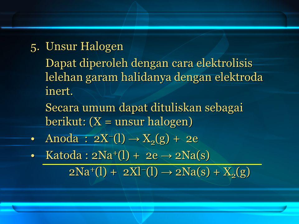5. Unsur Halogen Dapat diperoleh dengan cara elektrolisis lelehan garam halidanya dengan elektroda inert.