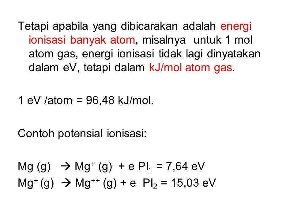 Tetapi apabila yang dibicarakan adalah energi ionisasi banyak atom, misalnya untuk 1 mol atom gas, energi ionisasi tidak lagi dinyatakan dalam eV, tetapi dalam kJ/mol atom gas.