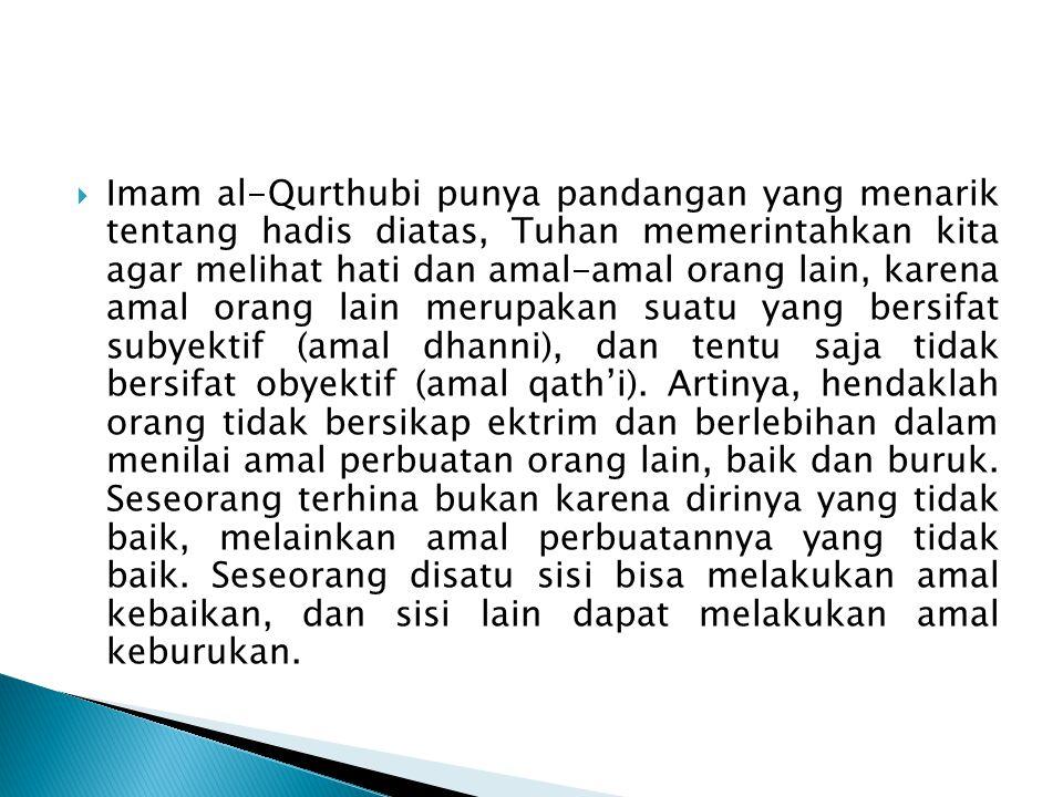Imam al-Qurthubi punya pandangan yang menarik tentang hadis diatas, Tuhan memerintahkan kita agar melihat hati dan amal-amal orang lain, karena amal orang lain merupakan suatu yang bersifat subyektif (amal dhanni), dan tentu saja tidak bersifat obyektif (amal qath'i).