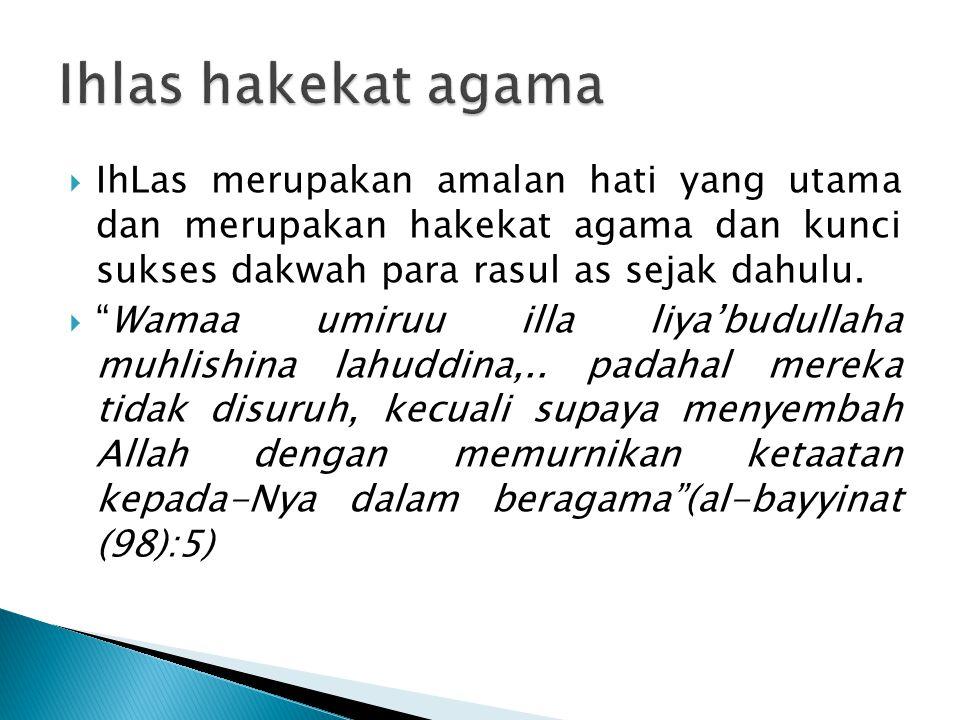 Ihlas hakekat agama IhLas merupakan amalan hati yang utama dan merupakan hakekat agama dan kunci sukses dakwah para rasul as sejak dahulu.