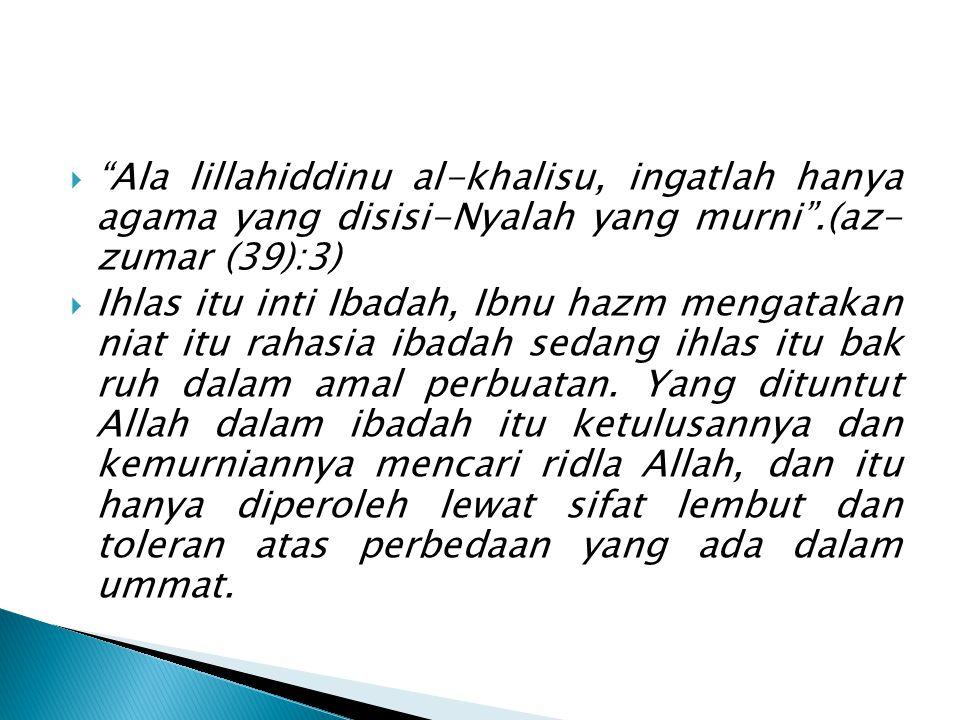 Ala lillahiddinu al-khalisu, ingatlah hanya agama yang disisi-Nyalah yang murni .(az- zumar (39):3)