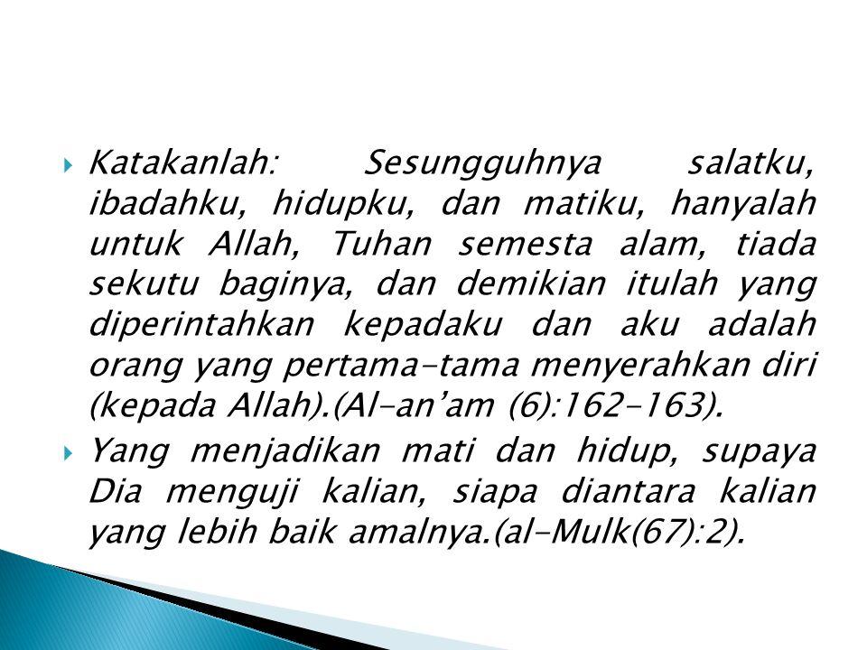 Katakanlah: Sesungguhnya salatku, ibadahku, hidupku, dan matiku, hanyalah untuk Allah, Tuhan semesta alam, tiada sekutu baginya, dan demikian itulah yang diperintahkan kepadaku dan aku adalah orang yang pertama-tama menyerahkan diri (kepada Allah).(Al-an'am (6):162-163).