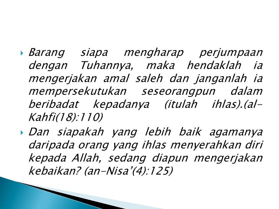 Barang siapa mengharap perjumpaan dengan Tuhannya, maka hendaklah ia mengerjakan amal saleh dan janganlah ia mempersekutukan seseorangpun dalam beribadat kepadanya (itulah ihlas).(al- Kahfi(18):110)