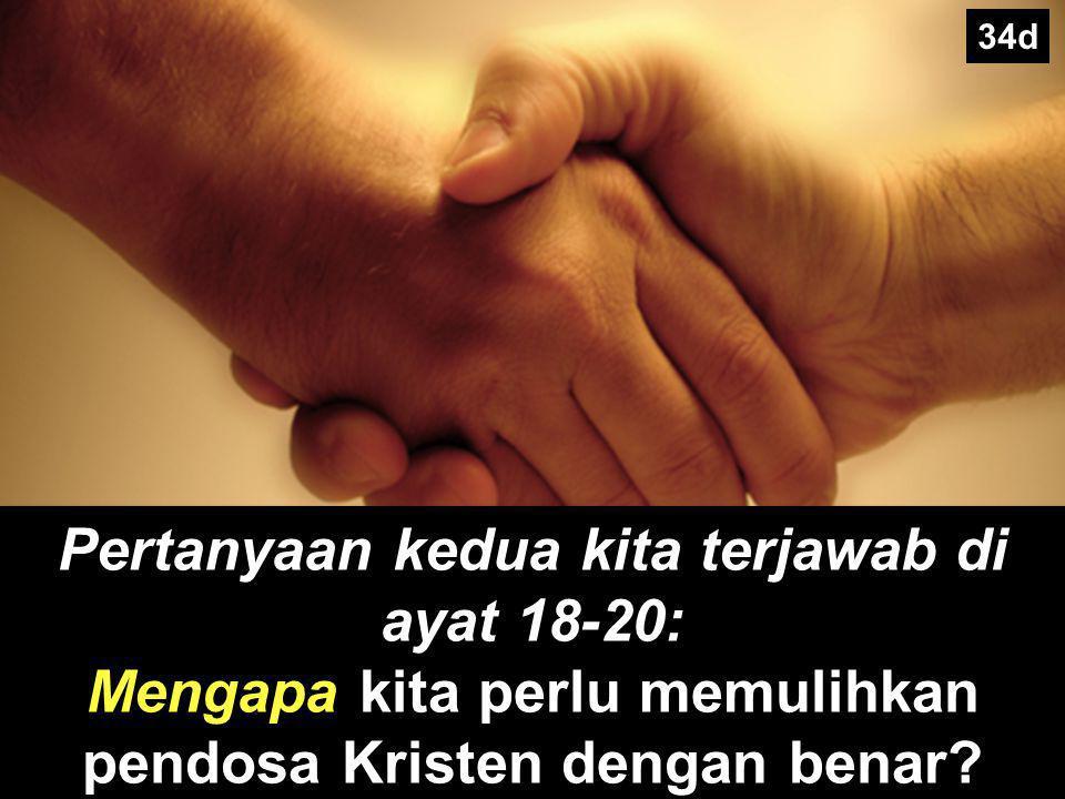 34d Pertanyaan kedua kita terjawab di ayat 18-20: Mengapa kita perlu memulihkan pendosa Kristen dengan benar