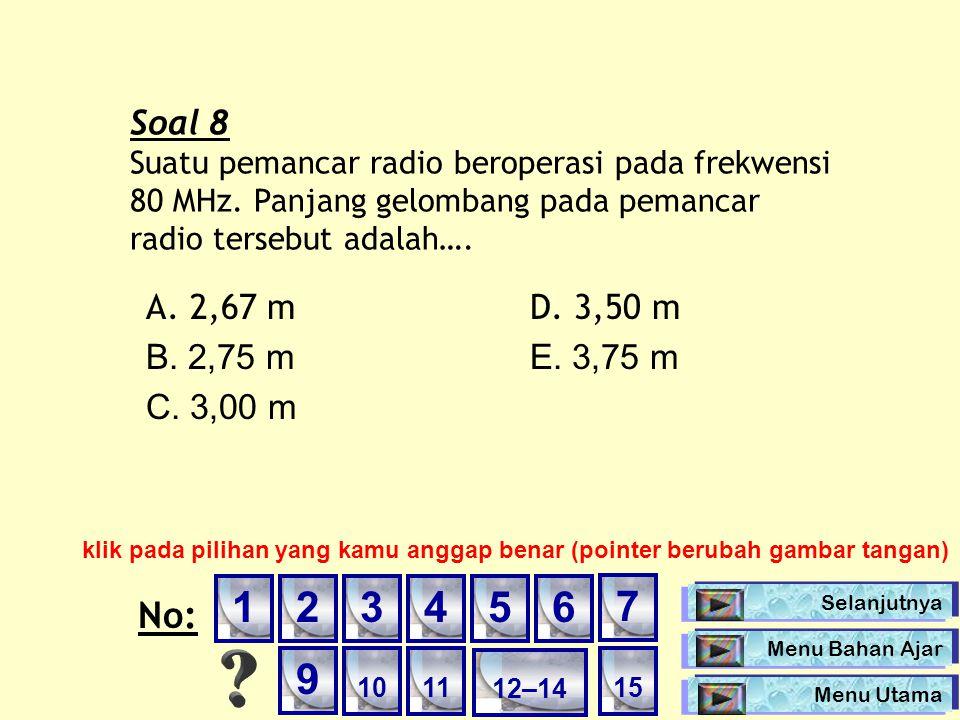 Soal 8 Suatu pemancar radio beroperasi pada frekwensi 80 MHz. Panjang gelombang pada pemancar radio tersebut adalah….