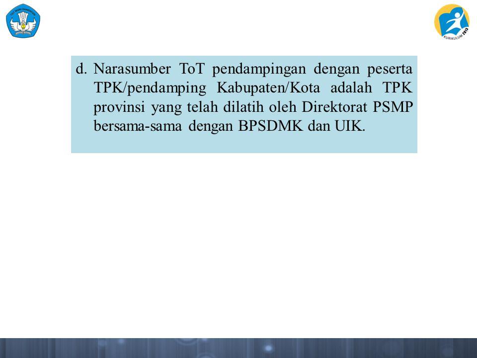 d. Narasumber ToT pendampingan dengan peserta TPK/pendamping Kabupaten/Kota adalah TPK provinsi yang telah dilatih oleh Direktorat PSMP bersama-sama dengan BPSDMK dan UIK.