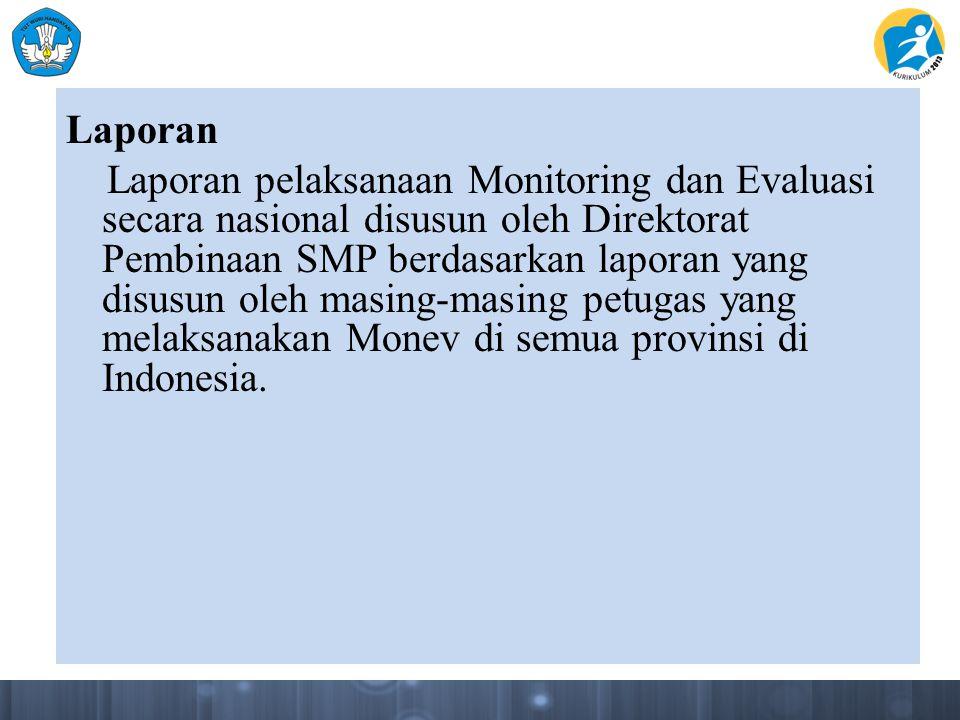 Laporan Laporan pelaksanaan Monitoring dan Evaluasi secara nasional disusun oleh Direktorat Pembinaan SMP berdasarkan laporan yang disusun oleh masing-masing petugas yang melaksanakan Monev di semua provinsi di Indonesia.
