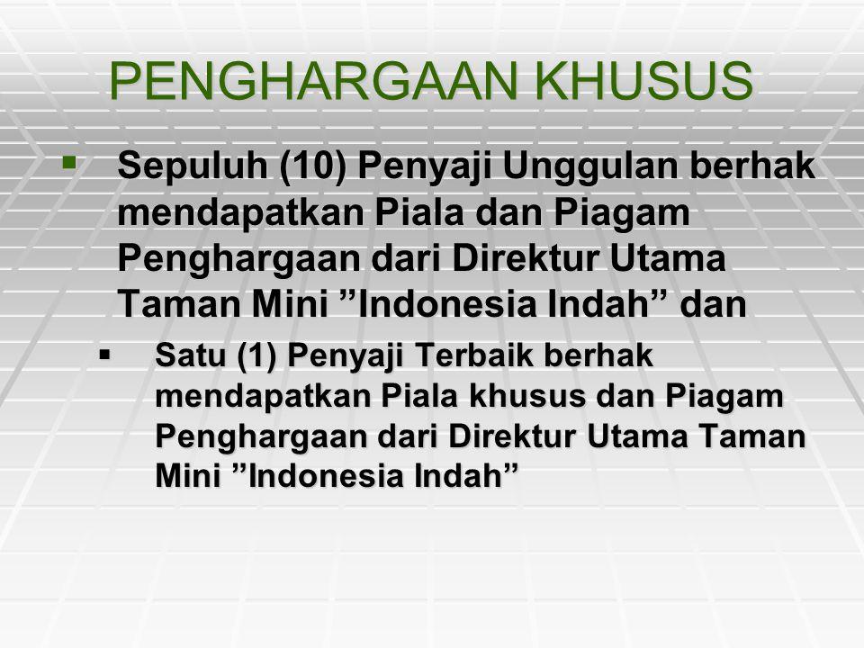 PENGHARGAAN KHUSUS Sepuluh (10) Penyaji Unggulan berhak mendapatkan Piala dan Piagam Penghargaan dari Direktur Utama Taman Mini Indonesia Indah dan.