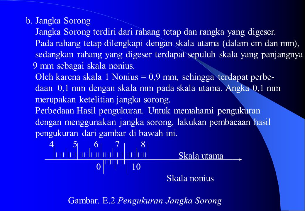 b. Jangka Sorong Jangka Sorong terdiri dari rahang tetap dan rangka yang digeser. Pada rahang tetap dilengkapi dengan skala utama (dalam cm dan mm),