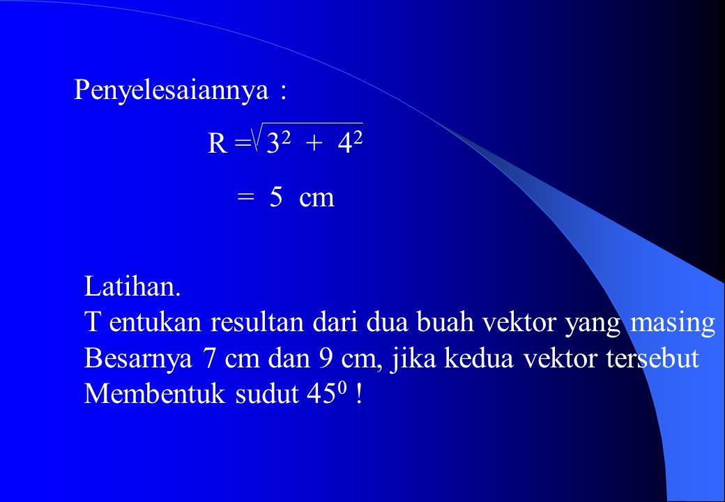 Penyelesaiannya : R = 32 + 42. = 5 cm. Latihan. T entukan resultan dari dua buah vektor yang masing.