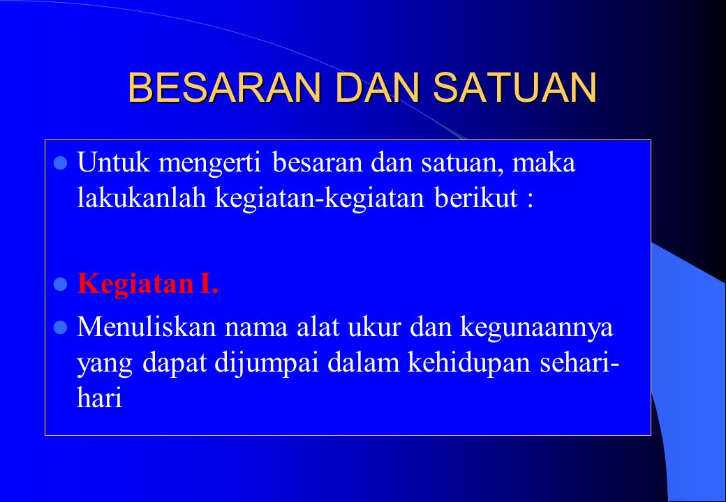 BESARAN DAN SATUAN Untuk mengerti besaran dan satuan, maka lakukanlah kegiatan-kegiatan berikut : Kegiatan I.