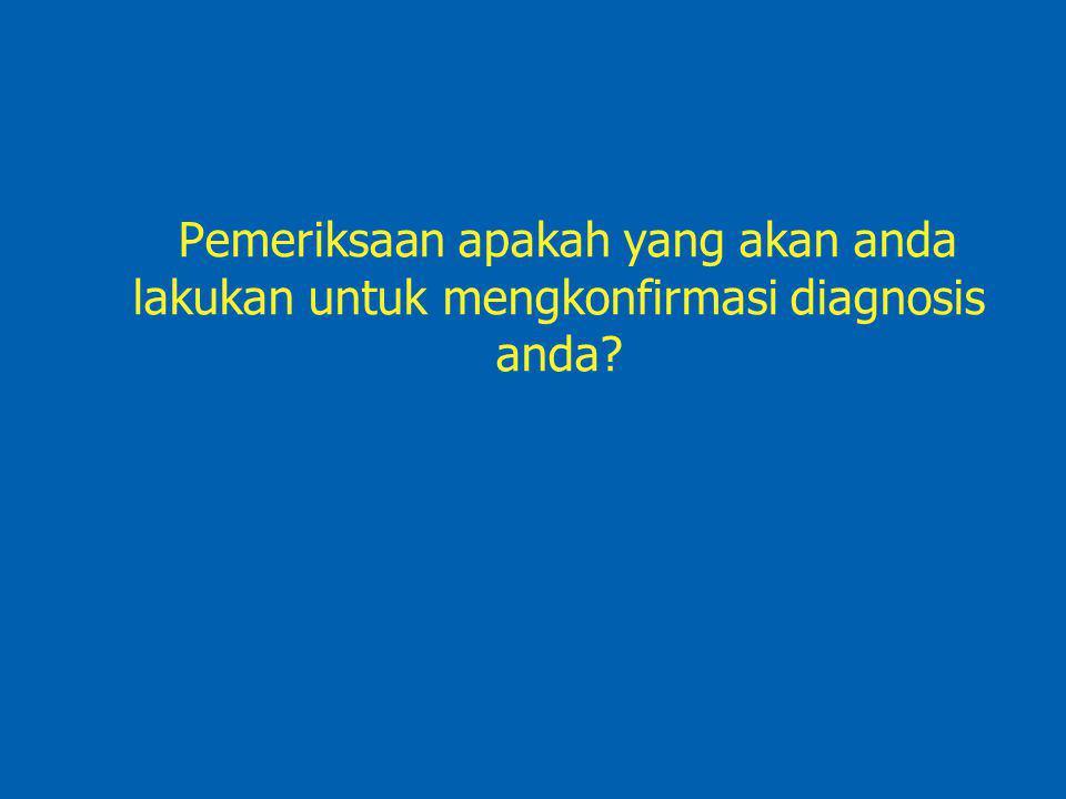 Pemeriksaan apakah yang akan anda lakukan untuk mengkonfirmasi diagnosis anda