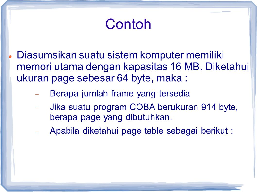 Contoh Diasumsikan suatu sistem komputer memiliki memori utama dengan kapasitas 16 MB. Diketahui ukuran page sebesar 64 byte, maka :