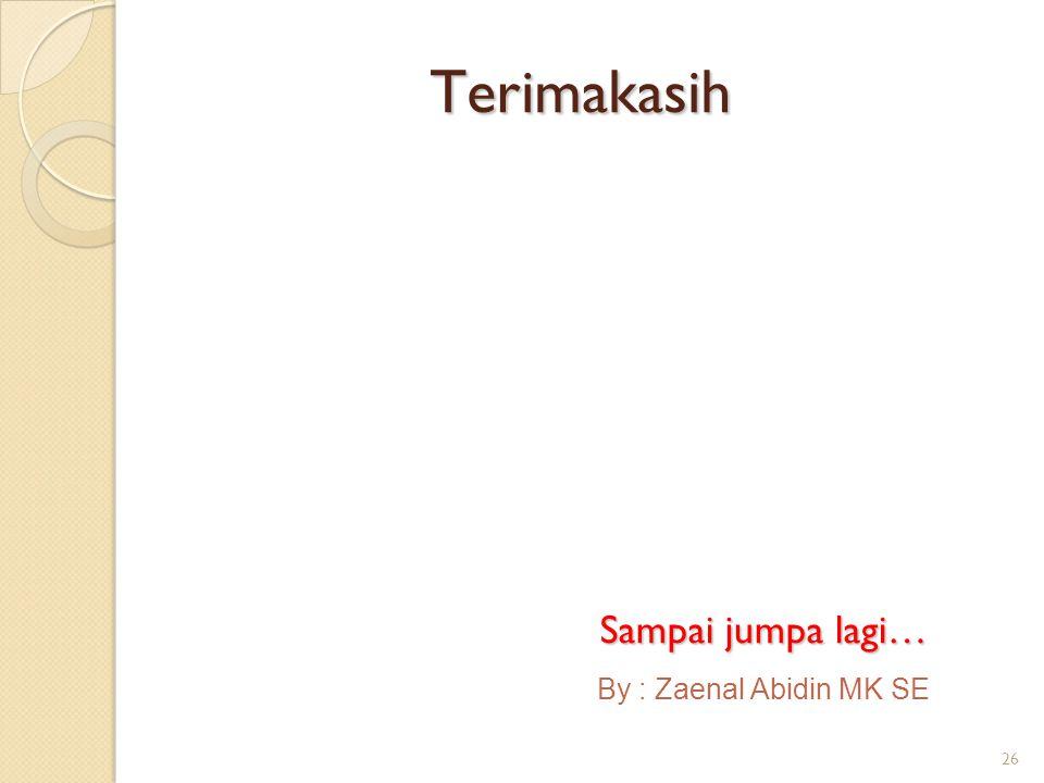 Terimakasih Sampai jumpa lagi… By : Zaenal Abidin MK SE 26