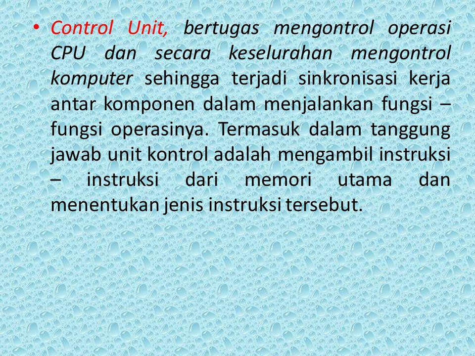 Control Unit, bertugas mengontrol operasi CPU dan secara keselurahan mengontrol komputer sehingga terjadi sinkronisasi kerja antar komponen dalam menjalankan fungsi – fungsi operasinya.