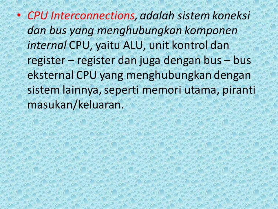 CPU Interconnections, adalah sistem koneksi dan bus yang menghubungkan komponen internal CPU, yaitu ALU, unit kontrol dan register – register dan juga dengan bus – bus eksternal CPU yang menghubungkan dengan sistem lainnya, seperti memori utama, piranti masukan/keluaran.