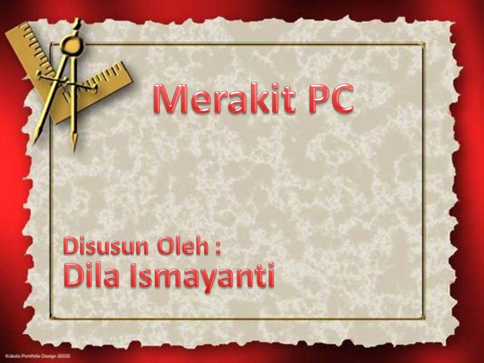 Merakit PC Disusun Oleh : Dila Ismayanti