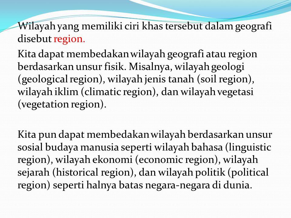 Wilayah yang memiliki ciri khas tersebut dalam geografi disebut region