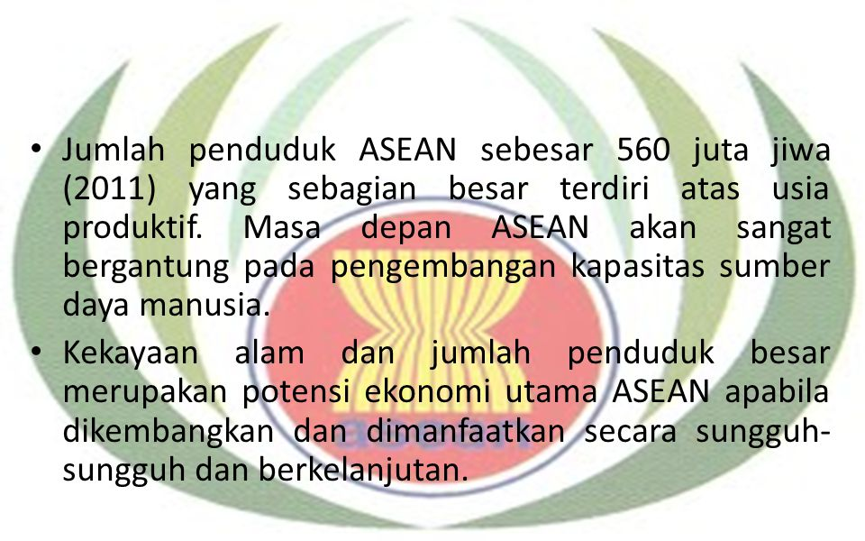 Jumlah penduduk ASEAN sebesar 560 juta jiwa (2011) yang sebagian besar terdiri atas usia produktif. Masa depan ASEAN akan sangat bergantung pada pengembangan kapasitas sumber daya manusia.