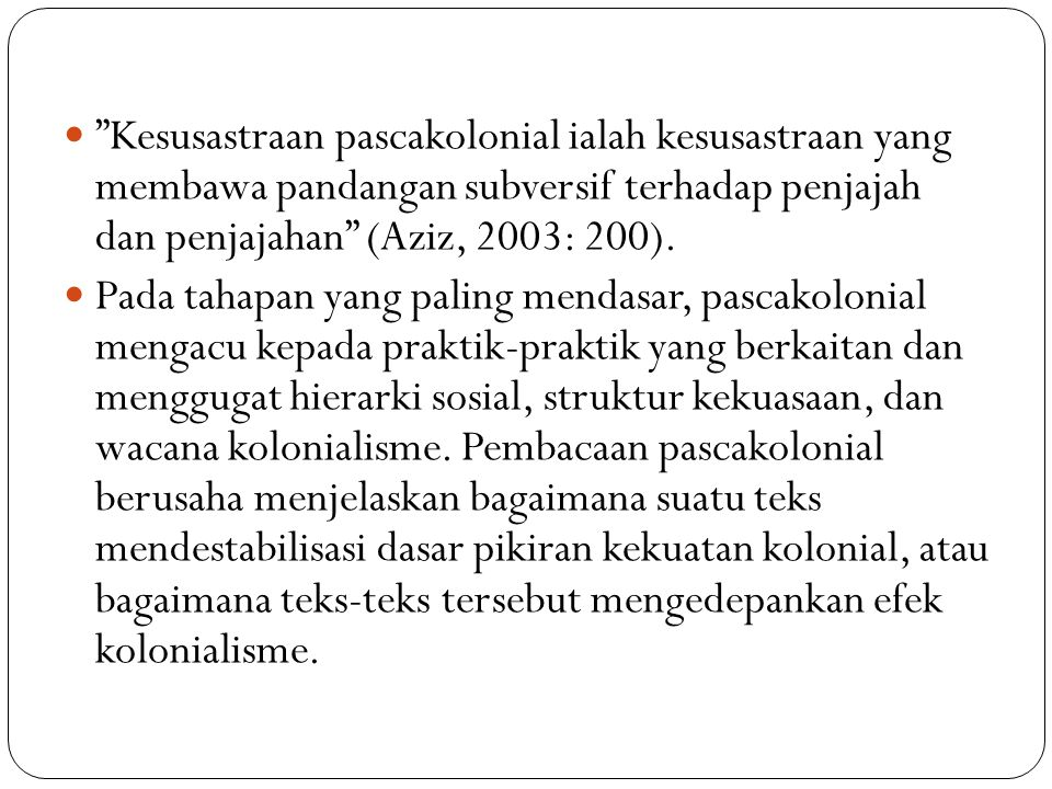 Kesusastraan pascakolonial ialah kesusastraan yang membawa pandangan subversif terhadap penjajah dan penjajahan (Aziz, 2003: 200).