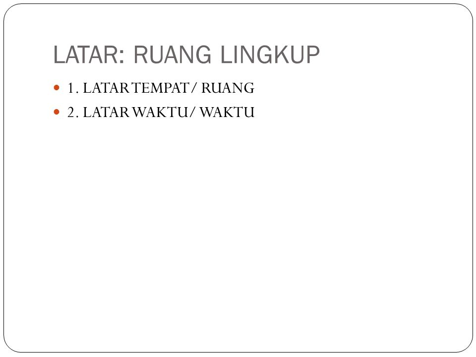 LATAR: RUANG LINGKUP 1. LATAR TEMPAT/ RUANG 2. LATAR WAKTU/ WAKTU