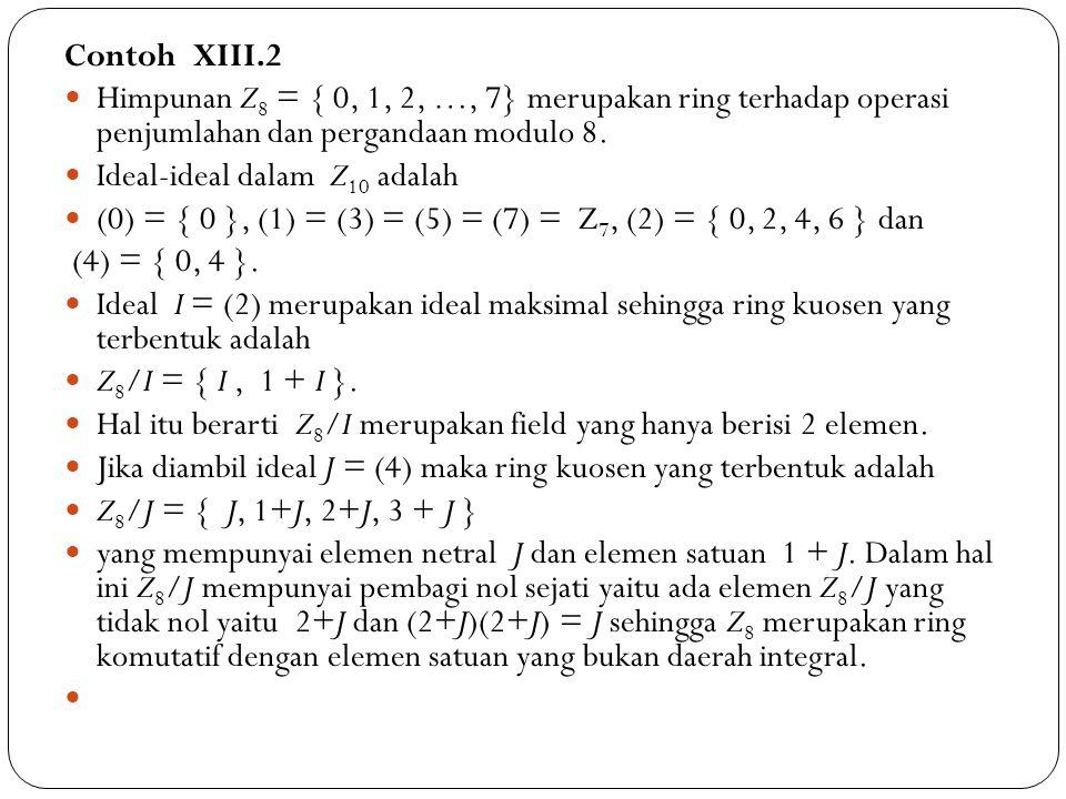 Contoh XIII.2 Himpunan Z8 = { 0, 1, 2, …, 7} merupakan ring terhadap operasi penjumlahan dan pergandaan modulo 8.