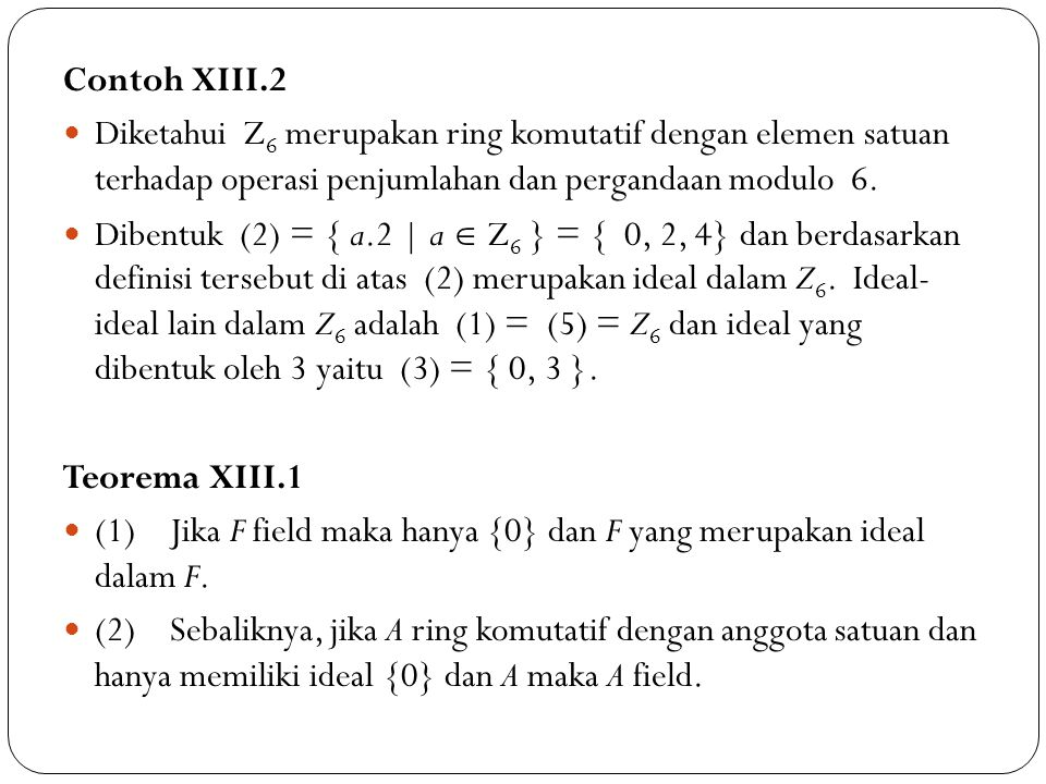 Contoh XIII.2 Diketahui Z6 merupakan ring komutatif dengan elemen satuan terhadap operasi penjumlahan dan pergandaan modulo 6.