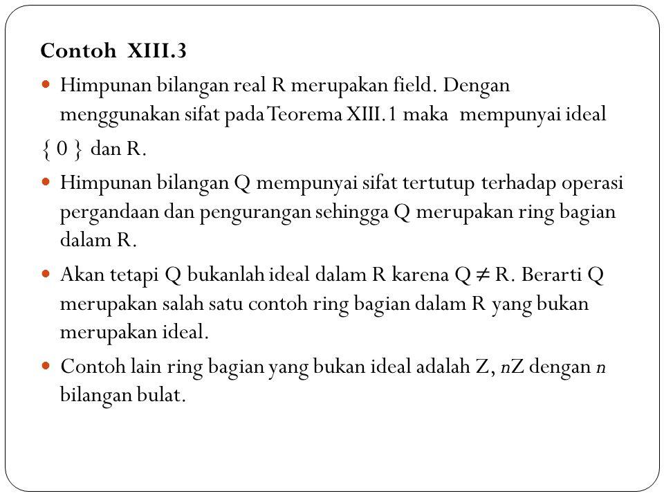 Contoh XIII.3 Himpunan bilangan real R merupakan field. Dengan menggunakan sifat pada Teorema XIII.1 maka mempunyai ideal.
