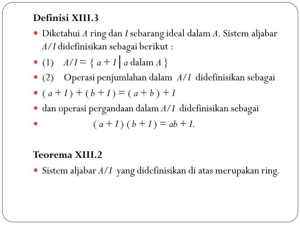 Definisi XIII.3 Diketahui A ring dan I sebarang ideal dalam A. Sistem aljabar A/I didefinisikan sebagai berikut :