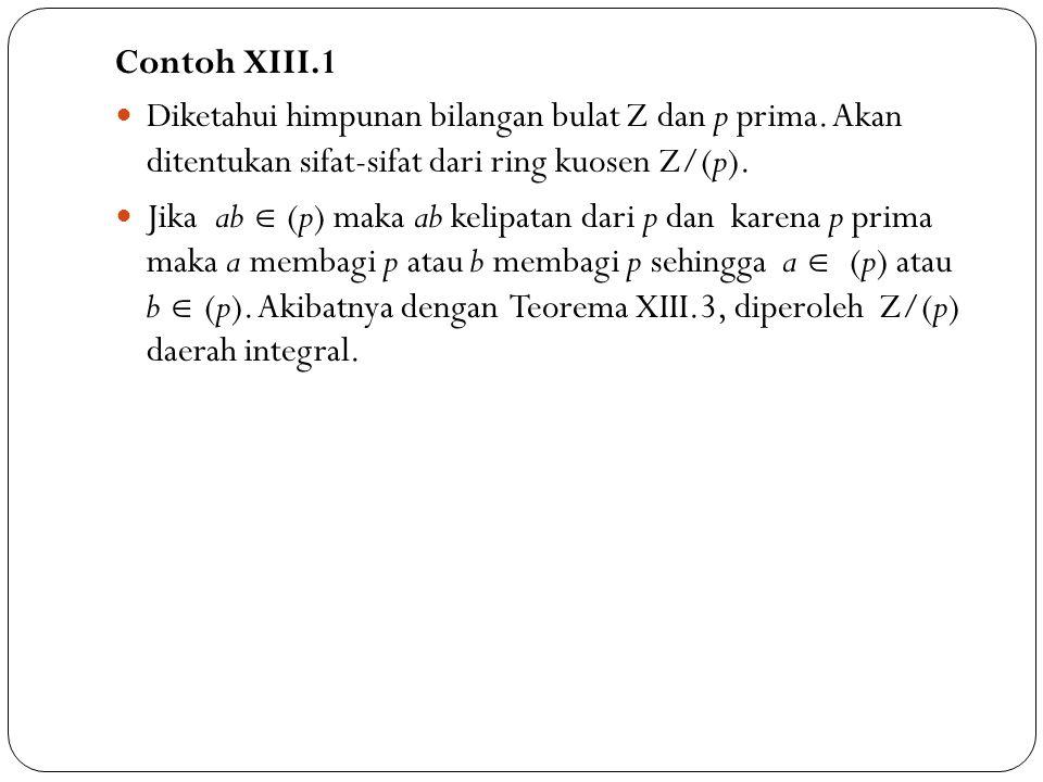 Contoh XIII.1 Diketahui himpunan bilangan bulat Z dan p prima. Akan ditentukan sifat-sifat dari ring kuosen Z/(p).